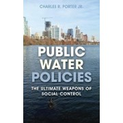 Public Water Policies: The Ultimate Weapons of Social Control, Hardcover/Charles R. Jr. Porter