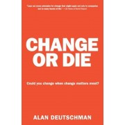 Change or Die: The Three Keys to Change at Work and in Life, Paperback
