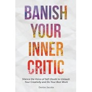 Banish Your Inner Critic: Silence the Voice of Self-Doubt to Unleash Your Creativity and Do Your Best Work, Paperback/Denise Jacobs