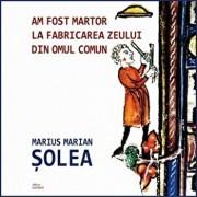 Am fost martor la fabricarea zeului din omul comun/Marius Marian Solea