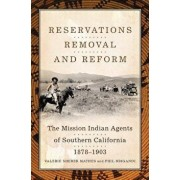 Reservations, Removal, and Reform: The Mission Indian Agents of Southern California, 1878-1903, Hardcover/Valerie Sherer Mathes