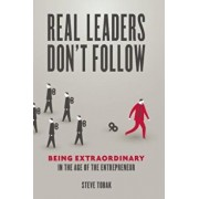 Real Leaders Don't Follow: Being Extraordinary in the Age of the Entrepreneur, Paperback/Steve Tobak