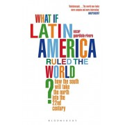 What if Latin America Ruled the World?. How the South Will Take the North into the 22nd Century, Paperback/Oscar Guardiola-Rivera