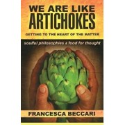 We Are Like Artichokes: Getting to the Heart of the Matter - Soulful Philosophies & Food for Thought, Paperback/Francesca Beccari