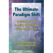 The Ultimate Paradigm Shift: A Guidebook for Creating the Life You Were Born to Live, Paperback/Phillip Mountrose