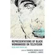 Representations of Black Womanhood on Television: Being Mara Brock Akil, Hardcover/Shauntae Brown White