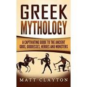 Greek Mythology: A Captivating Guide to the Ancient Gods, Goddesses, Heroes and Monsters, Paperback/Matt Clayton