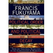 Political Order and Political Decay: From the Industrial Revolution to the Globalization of Democracy, Hardcover/Francis Fukuyama