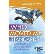 Who Moved My Standards': Joyful Teaching in an Age of Change: A Soar-Ing Tale, Hardcover