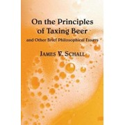 On the Principles of Taxing Beer: And Other Brrief Philosophical Essays, Hardcover/James V. Schall