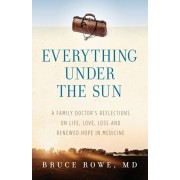 Everything Under the Sun: A Family Doctor's Reflections on Life, Love, Loss and Renewed Hope in Medicine, Paperback/MD Bruce Rowe
