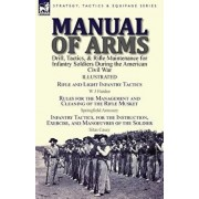 Manual of Arms: Drill, Tactics, & Rifle Maintenance for Infantry Soldiers During the American Civil War-Rifle and Light Infantry Tacti, Paperback/W. J. Hardee