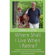 Where Shall I Live When I Retire?: A Resource for Singles and Couples Planning the Next Step of Their Lives or Assisting Family Members in Finding Car