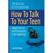 The New Age of Sex Education:: How to Talk to Your Teen about Cybersex and Pornography in the Digital Age, Paperback
