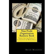 Non Profit Organization Business Book: Secret Success Plan for Starting, Financing, Fundraising & Management, Paperback/Brian Mahoney