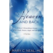 To Heaven and Back. A Doctor's Extraordinary Account of Her Death, Heaven, Angels, and Life Again, Paperback/Mary C. Neal