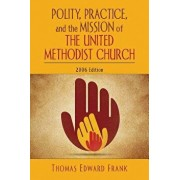 Polity, Practice, and the Mission of the United Methodist Church: 2006 Edition, Paperback/Thomas E. Frank