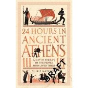 24 Hours in Ancient Athens - A Day in the Life of the People Who Lived There (Matyszak Philip)(Cartonat) (9781782439769)