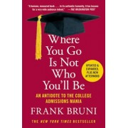 Where You Go Is Not Who You'll Be: An Antidote to the College Admissions Mania, Paperback