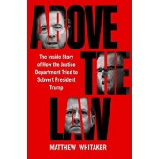 Above the Law: The Inside Story of How the Justice Department Tried to Subvert President Trump, Hardcover/Matthew Whitaker