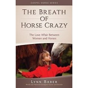 The Breath of Horse Crazy: The Love Affair Between Women and Horses, Paperback/Lynn Baber