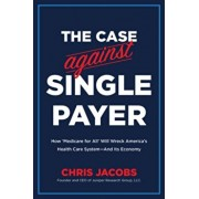 The Case Against Single Payer: How 'medicare for All' Will Wreck America's Health Care System--And Its Economy, Paperback/Chris Jacobs