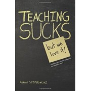 Teaching Sucks - But We Love It Anyway! a Little Insight Into the Profession You Think You Know, Paperback/Frank Stepnowski
