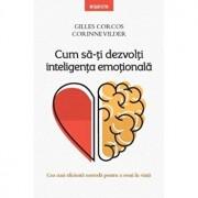 Cum sa-ti dezvolti inteligenta emotionala. Cea mai eficienta metoda pentru a reusi in viata/Gilles Corcos, Corinne Vilder
