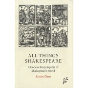 All Things Shakespeare. An Encyclopedia of Shakespeare's World, 2nd Edition, Hardback/Kirstin Olsen