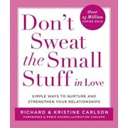 Don't Sweat the Small Stuff in Love: Simple Ways to Nurture and Strengthen Your Relationships While Avoiding the Habits That Break Down Your Loving Co, Paperback/Richard Carlson