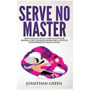 Serve No Master: How to Escape the 9-5, Start Up an Online Business, Fire Your Boss and Become a Lifestyle Entrepreneur or Digital Noma, Hardcover/Jonathan Green