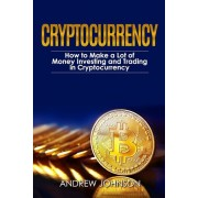 Cryptocurrency: How to Make a Lot of Money Investing and Trading in Cryptocurrency: Unlocking the Lucrative World of Cryptocurrency, Paperback