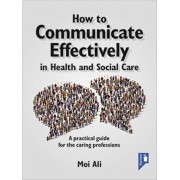 How to Communicate Effectively in Health and Social Care. A Practical Guide for the Caring Professions, Paperback/Moi Ali