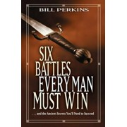 Six Battles Every Man Must Win: And the Ancient Secrets You'll Need to Succeed, Paperback/Bill Perkins