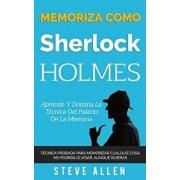 Memoriza Como Sherlock Holmes - Aprende La T cnica del Palacio de la Memoria: T cnica Probada Para Memorizar Cualquier Cosa. No Podr s Olvidar, Aunque, Paperback/Steve Allen