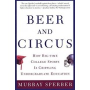 Beer and Circus: How Big-Time College Sports is Crippling Undergraduate Education, Paperback/Murray Sperber