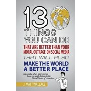 13 Things You Can Do That Are Better Than Your Moral Outrage on Social Media That Will Also Make the World a Better Place/J. Matt Wallace