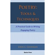 Poetry: Tools & Techniques: A Practical Guide to Writing Engaging Poetry, Paperback/John C. Goodman