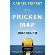The Fricken Map Is Upside Down: Notes from a Spiritual Journey, Paperback/Carrie Triffet