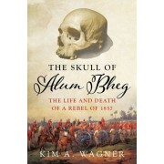The Skull of Alum Bheg: The Life and Death of a Rebel of 1857, Hardcover