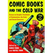 Comic Books and the Cold War, 19461962: Essays on Graphic Treatment of Communism, the Code and Social Concerns
