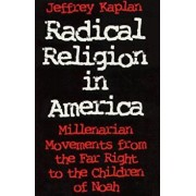 Radical Religion in America: Millenarian Movements from the Far Right to the Children of Noah, Paperback/Jeffrey Kaplan