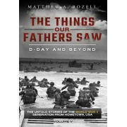 D-Day and Beyond: The Things Our Fathers Saw-The Untold Stories of the World War II Generation-Volume V, Hardcover/Matthew a. Rozell