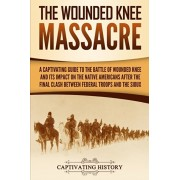 The Wounded Knee Massacre: A Captivating Guide to the Battle of Wounded Knee and Its Impact on the Native Americans after the Final Clash between, Paperback/Captivating History