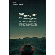 The Road Trip That Changed the World: The Unlikely Theory That Will Change How You View Culture, the Church, And, Most Importantly, Yourself, Paperback/Mark Sayers