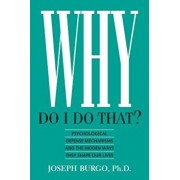 Why Do I Do That': Psychological Defense Mechanisms and the Hidden Ways They Shape Our Lives, Paperback/Joseph Burgo Ph. D.