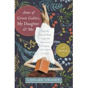 Anne of Green Gables, My Daughter, and Me: What My Favorite Book Taught Me about Grace, Belonging, and the Orphan in Us All, Paperback