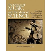 The Science of Music and the Music of Science: How Music Reveals Our Brain, Our Humanity, and the Cosmos, Hardcover/Michael J. Montague