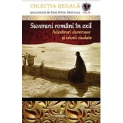 Suverani romani in exil. Adevaruri dureroase si istorii ciudate/Dan Silviu Boerescu