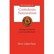 The Creation of Confederate Nationalism: Ideology and Identity in the Civil War South, Paperback/Drew Gilpin Faust